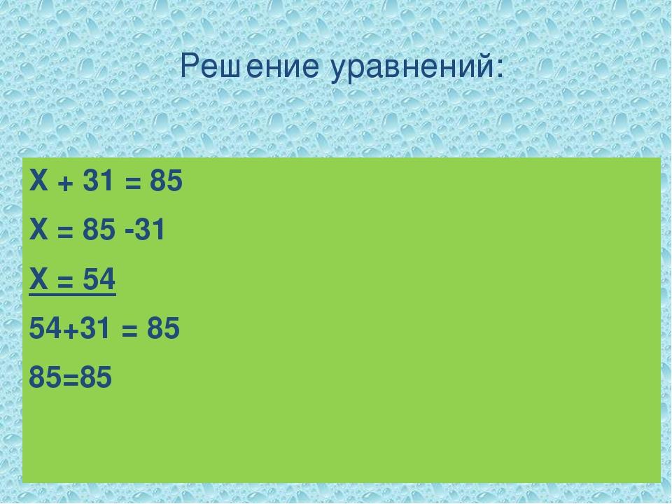 Решение уравнений: Х + 31 = 85 Х = 85 -31 Х = 54 54+31 = 85 85=85 Х – 24 =46...