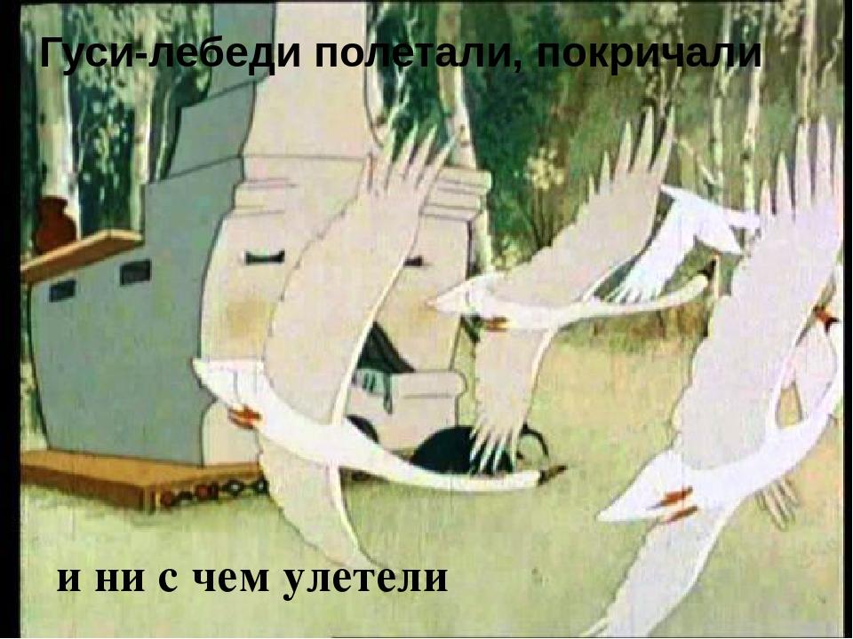 Гуси-лебеди полетали, покричали и ни с чем улетели