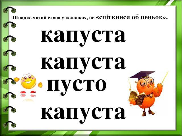Швидко читай слова у колонках, не «спіткнися об пеньок». капуста капуста пуст...