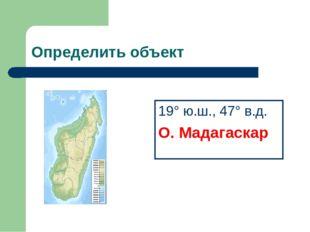 Определить объект 19° ю.ш., 47° в.д. О. Мадагаскар