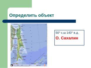 Определить объект 50° с.ш 143° в.д. О. Сахалин