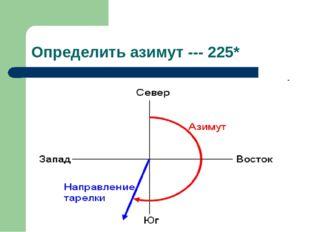 Определить азимут --- 225*