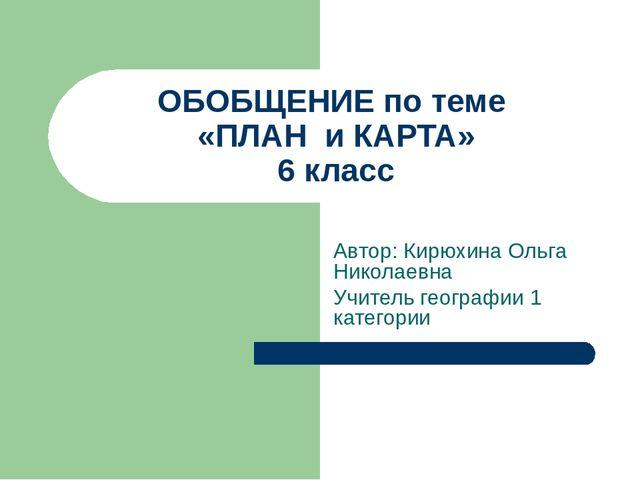 ОБОБЩЕНИЕ по теме «ПЛАН и КАРТА» 6 класс Автор: Кирюхина Ольга Николаевна Учи...