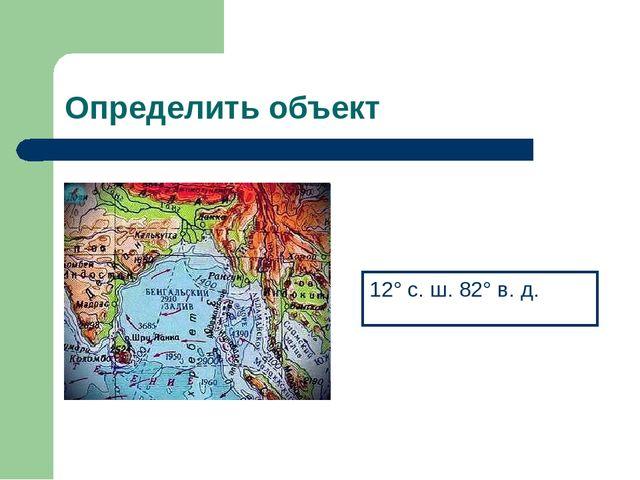 Определить объект 12° с. ш. 82° в. д.