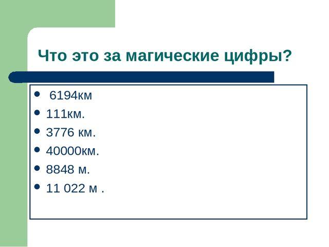 Что это за магические цифры? 6194км 111км. 3776 км. 40000км. 8848 м. 11 022...
