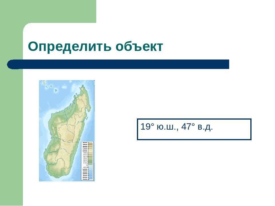 Определить объект 19° ю.ш., 47° в.д.