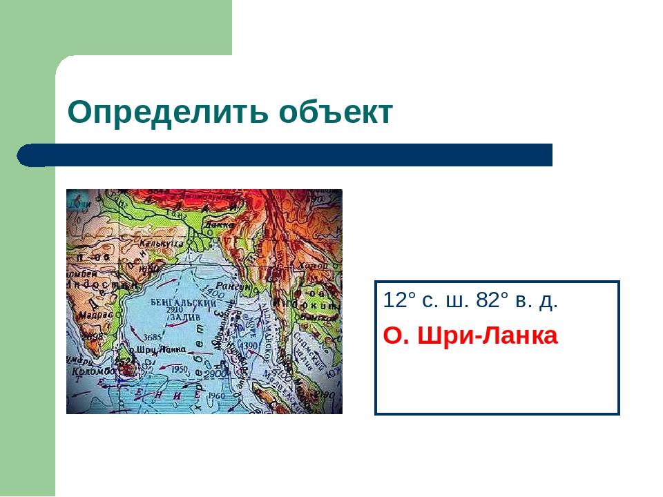 Определить объект 12° с. ш. 82° в. д. О. Шри-Ланка