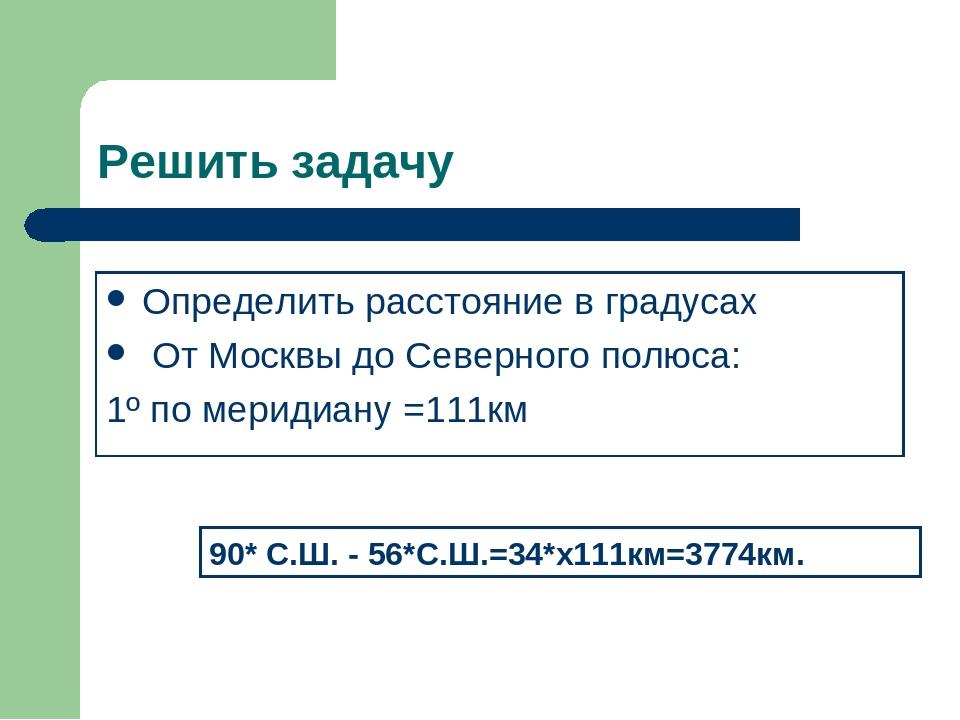 Решить задачу Определить расстояние в градусах От Москвы до Северного полюса:...