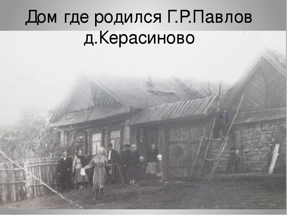 Дом где родился Г.Р.Павлов д.Керасиново