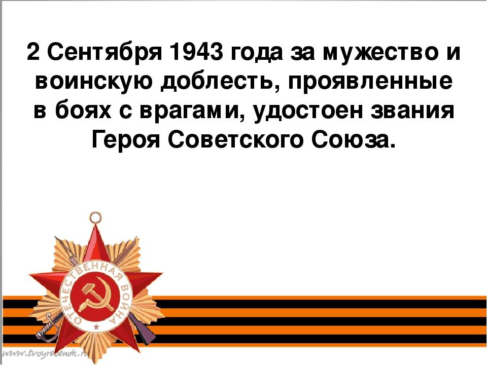 2 Сентября 1943 года за мужество и воинскую доблесть, проявленные в боях с в...