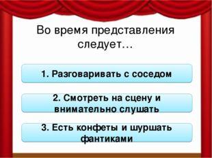 Во время представления следует… 1. Разговаривать с соседом 2. Смотреть на сце