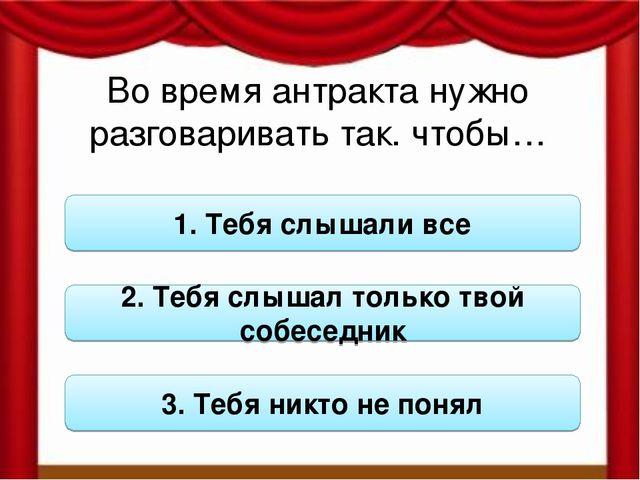 Во время антракта нужно разговаривать так. чтобы… 1. Тебя слышали все 2. Тебя...