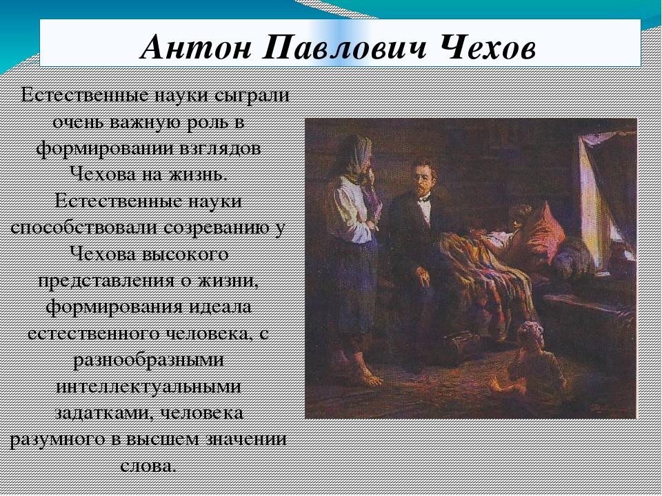 Антон Павлович Чехов Естественные науки сыграли очень важную роль в формирова...