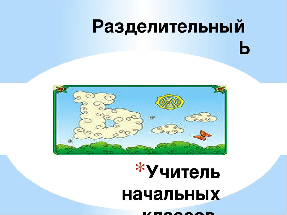 Учитель начальных классов Воронова Марина Станиславовна Разделительный Ь