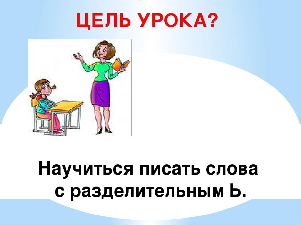 ЦЕЛЬ УРОКА? Научиться писать слова с разделительным Ь.