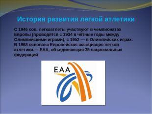 С 1946 сов. легкоатлеты участвуют в чемпионатах Европы (проводятся с 1934 в ч