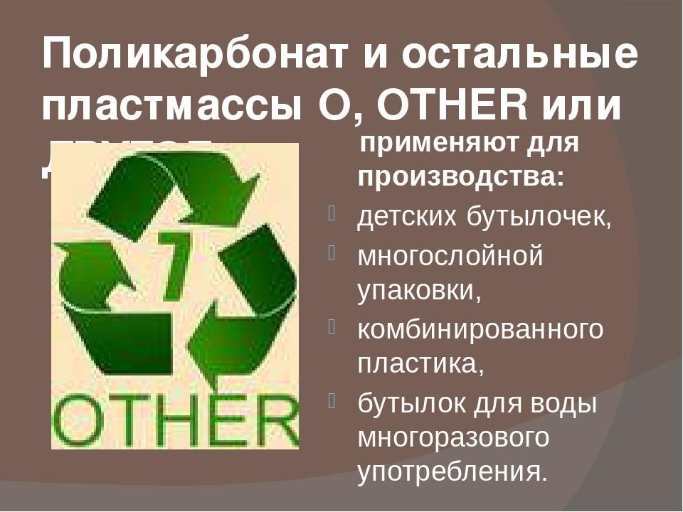 Поликарбонат и остальные пластмассы O, OTHER или ДРУГОЕ, применяют для произв...