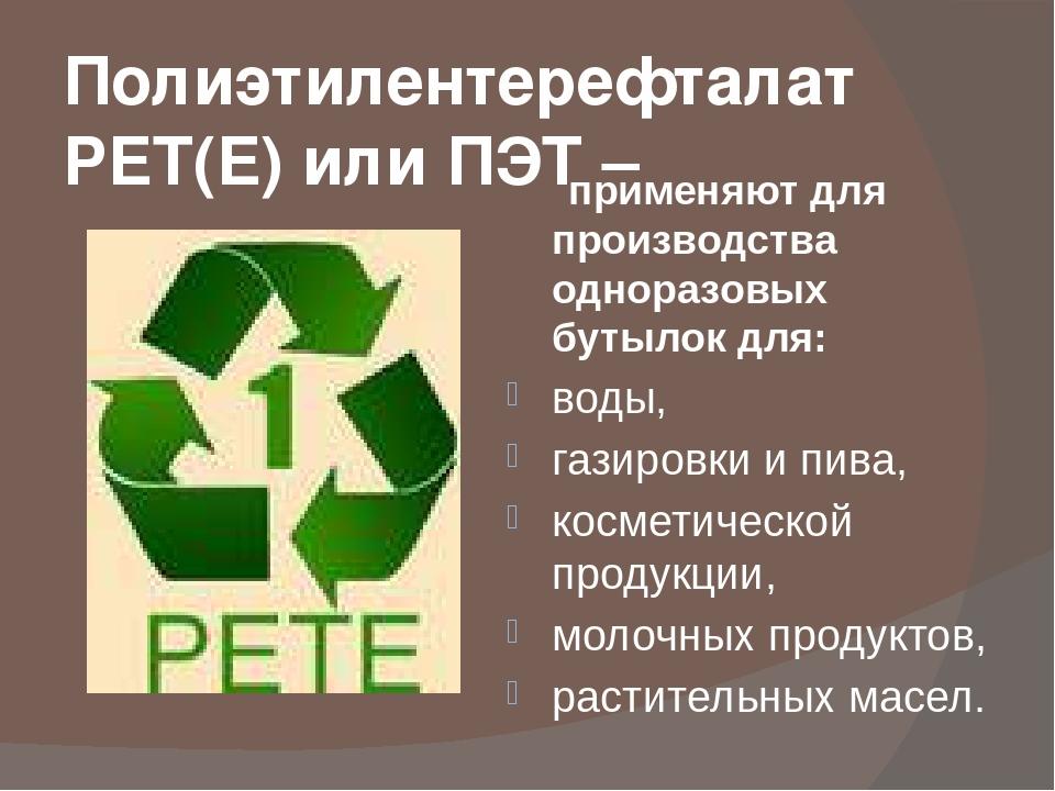 Полиэтилентерефталат PET(E) или ПЭТ – применяют для производства одноразовых...