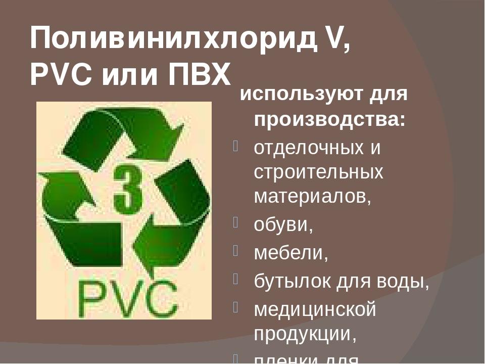 Поливинилхлорид V, PVC или ПВХ используют для производства: отделочных и стро...