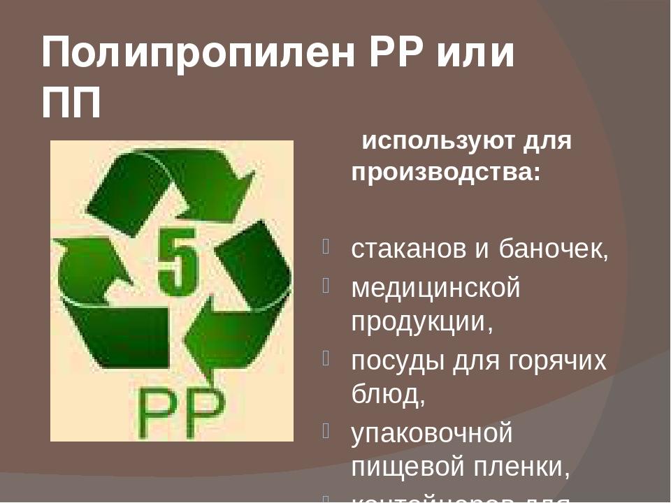 Полипропилен PP или ПП используют для производства: стаканов и баночек, медиц...