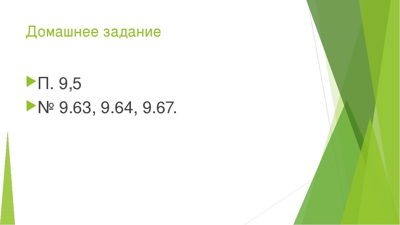 Домашнее задание П. 9,5 № 9.63, 9.64, 9.67.