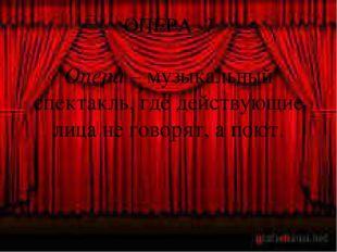 ОПЕРА -? Опера – музыкальный спектакль, где действующие лица не говорят, а по