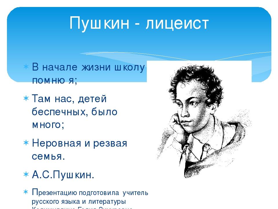 Пушкин - лицеист В начале жизни школу помню я; Там нас, детей беспечных, было...