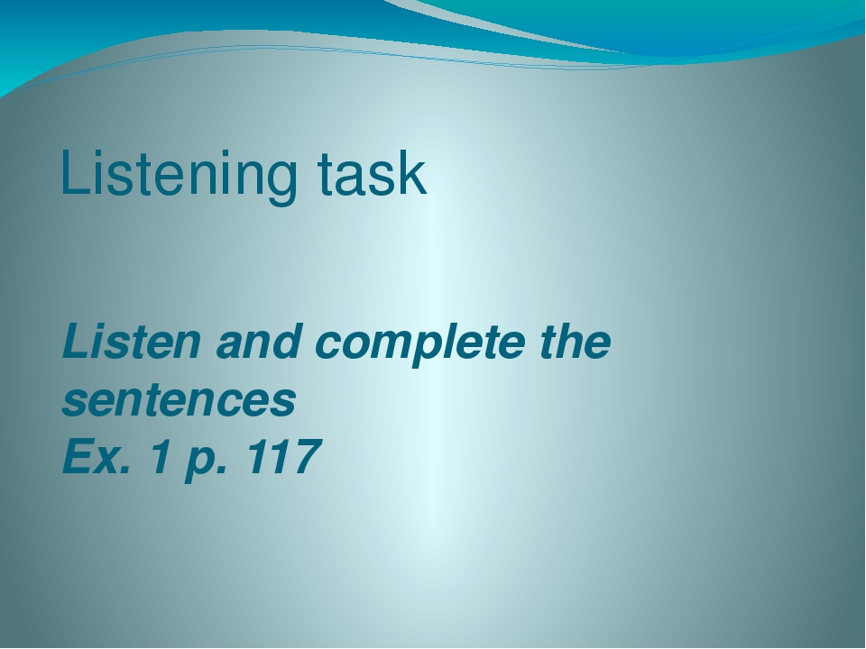 Listening task Listen and complete the sentences Ex. 1 p. 117