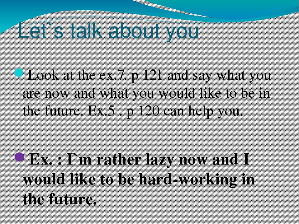 Let`s talk about you Look at the ex.7. p 121 and say what you are now and wha...
