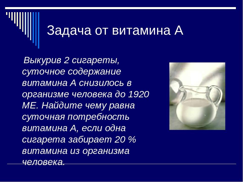 Задача от витамина А Выкурив 2 сигареты, суточное содержание витамина А снизи...