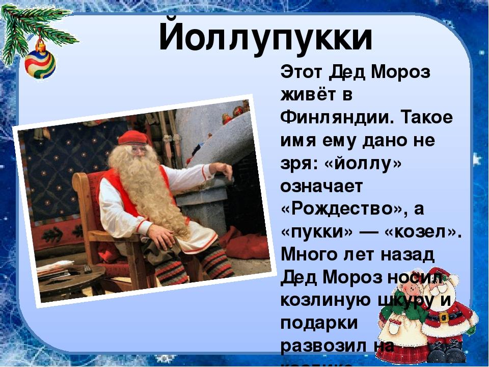 Йоллупукки Этот Дед Мороз живёт в Финляндии. Такое имя ему дано не зря: «йолл...