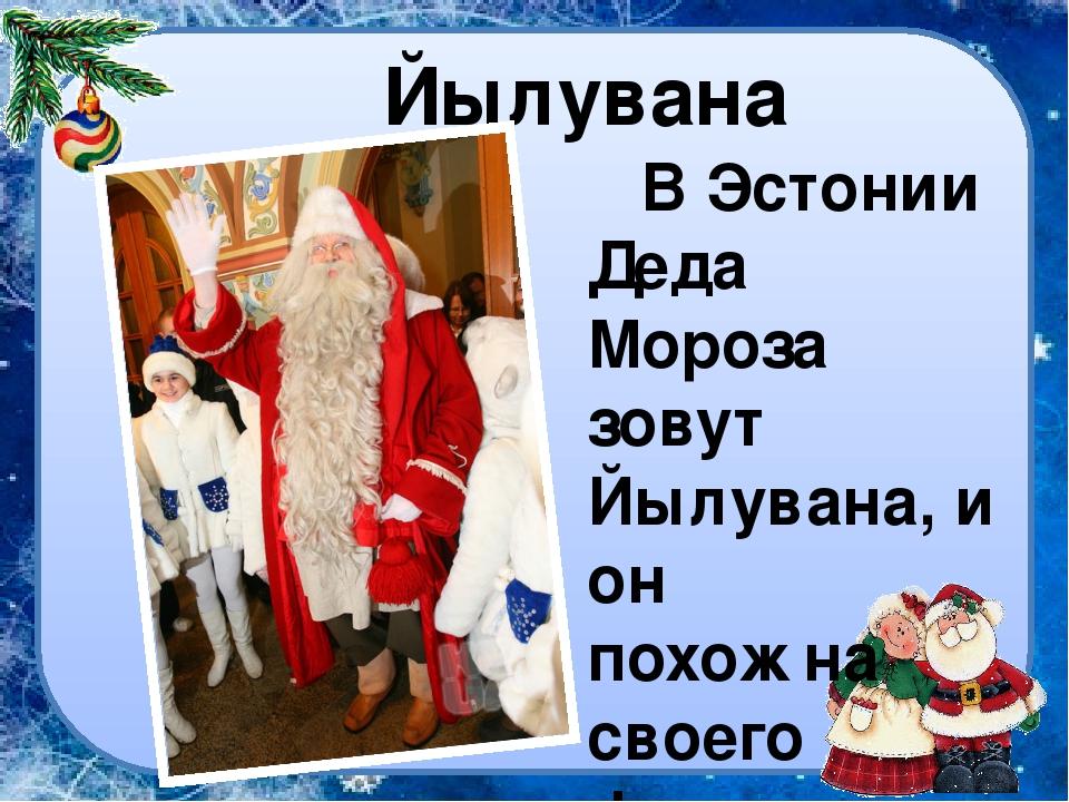 Йылувана В Эстонии Деда Мороза зовут Йылувана, и он похож на своего финского...