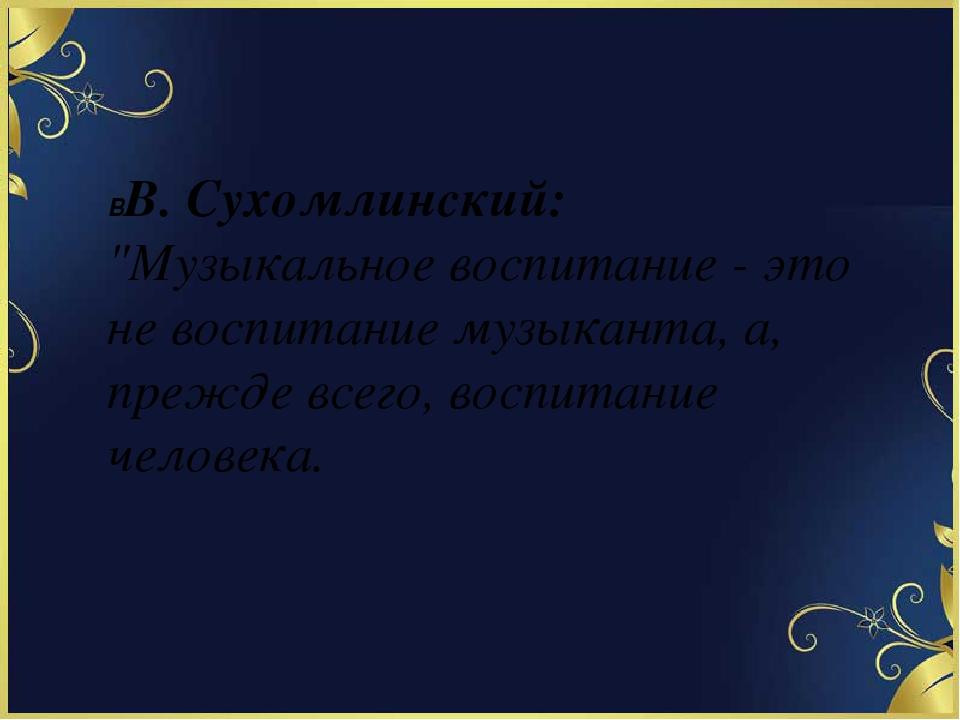 """ВВ. Сухомлинский: """"Музыкальное воспитание - это не воспитание музыканта, а,..."""