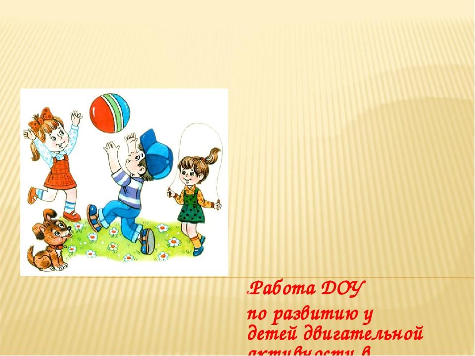 «Работа ДОУ по развитию у детей двигательной активности в режиме дня» Воспита...