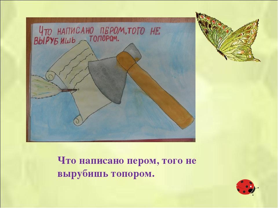 Пословица написать пером не вырубишь топором