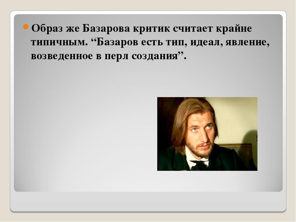 """Образ же Базарова критик считает крайне типичным. """"Базаров есть тип, идеал, я..."""
