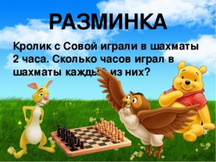 РАЗМИНКА Кролик с Совой играли в шахматы 2 часа. Сколько часов играл в шахмат