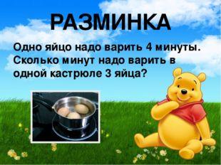 РАЗМИНКА Одно яйцо надо варить 4 минуты. Сколько минут надо варить в одной ка
