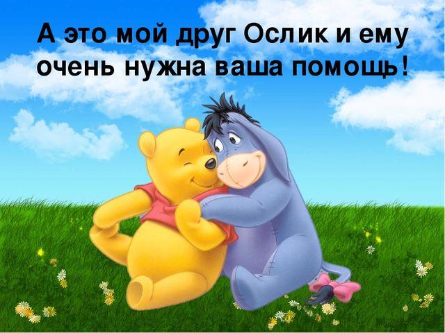 А это мой друг Ослик и ему очень нужна ваша помощь!