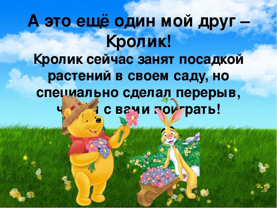 А это ещё один мой друг – Кролик! Кролик сейчас занят посадкой растений в сво...
