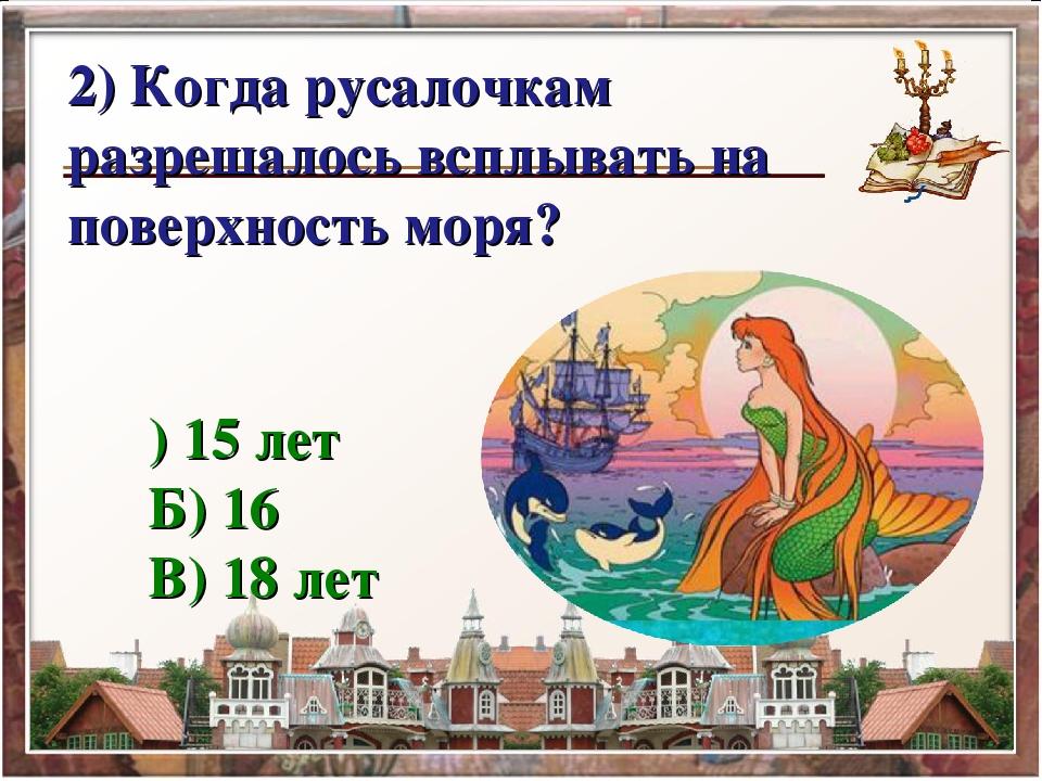 А) 15 лет Б) 16 В) 18 лет 2) Когда русалочкам разрешалось всплывать на пове...