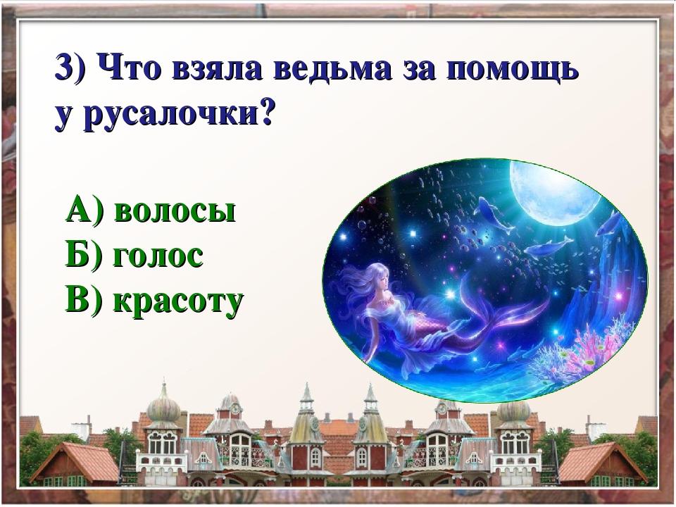 3) Что взяла ведьма за помощь у русалочки? А) волосы Б) голос В) красоту