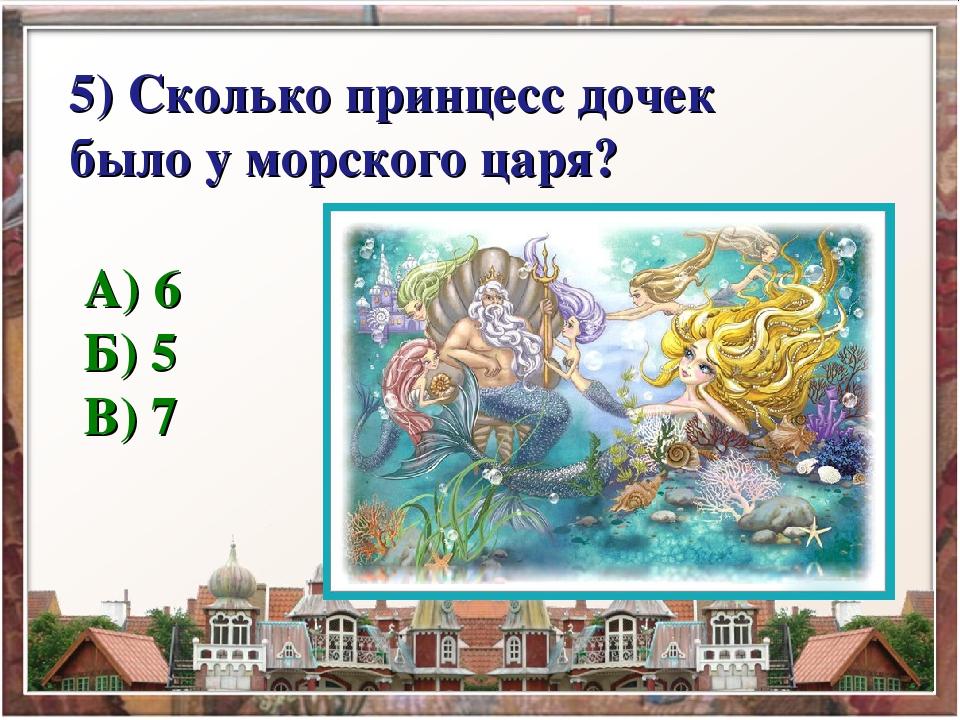 5) Сколько принцесс дочек было у морского царя? А) 6 Б) 5 В) 7