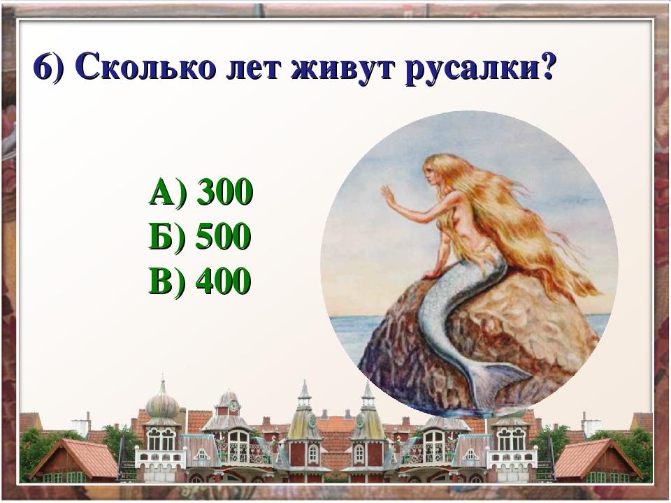 6) Сколько лет живут русалки? А) 300 Б) 500 В) 400