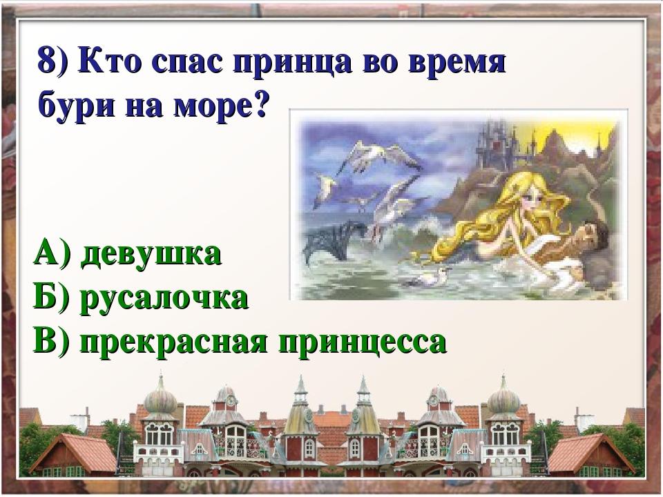 8) Кто спас принца во время бури на море? А) девушка Б) русалочка В) прекра...