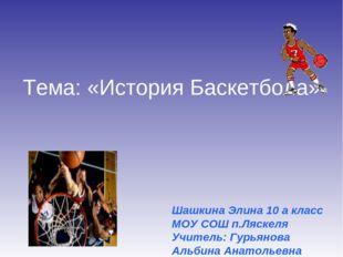 Тема: «История Баскетбола» Шашкина Элина 10 а класс МОУ СОШ п.Ляскеля Учитель