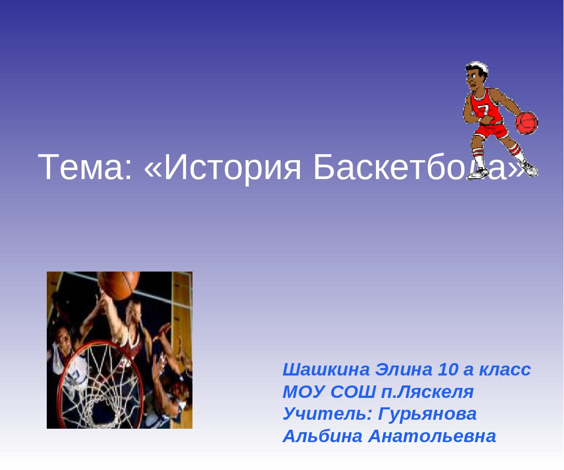Тема: «История Баскетбола» Шашкина Элина 10 а класс МОУ СОШ п.Ляскеля Учитель...