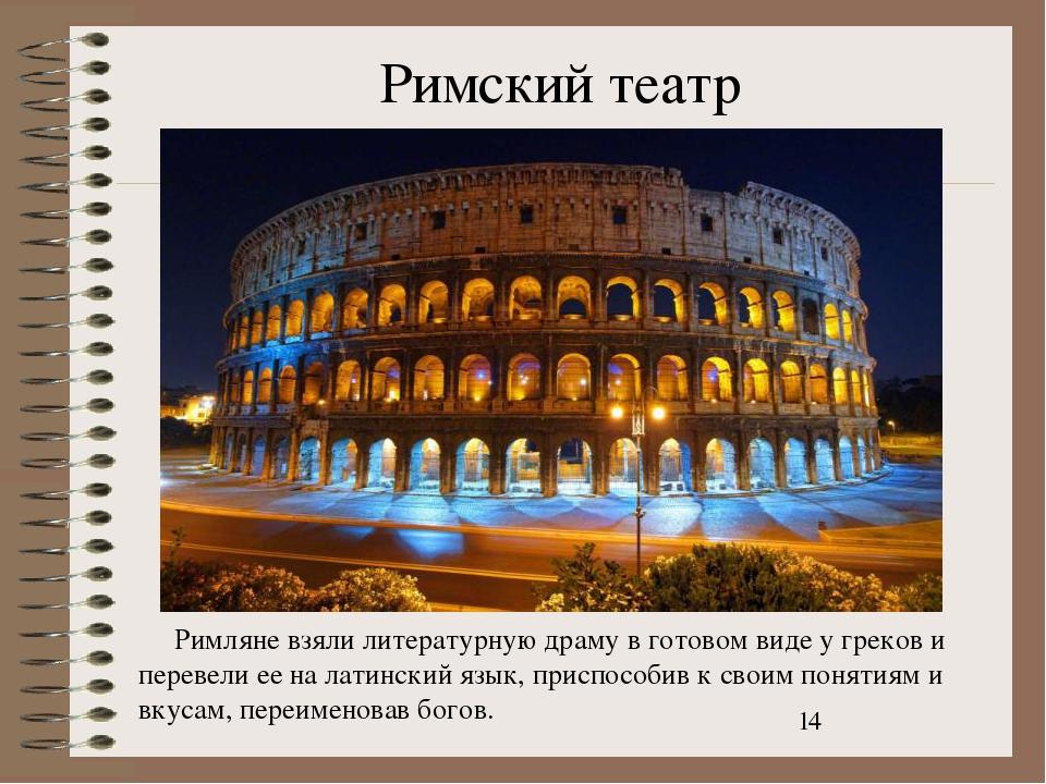 Римский театр Римляне взяли литературную драму в готовом виде у греков и пере...