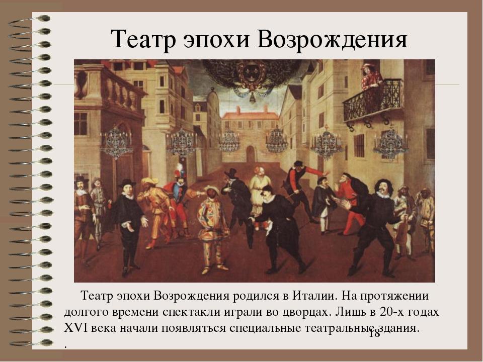 Театр эпохи Возрождения Театр эпохи Возрождения родился в Италии. На протяжен...