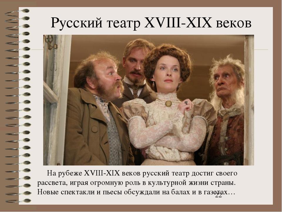 Русский театр XVIII-XIX веков На рубеже XVIII-XIX веков русский театр достиг...